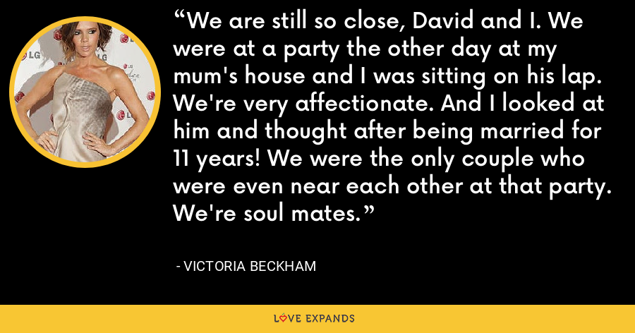 We are still so close, David and I. We were at a party the other day at my mum's house and I was sitting on his lap. We're very affectionate. And I looked at him and thought after being married for 11 years! We were the only couple who were even near each other at that party. We're soul mates. - Victoria Beckham