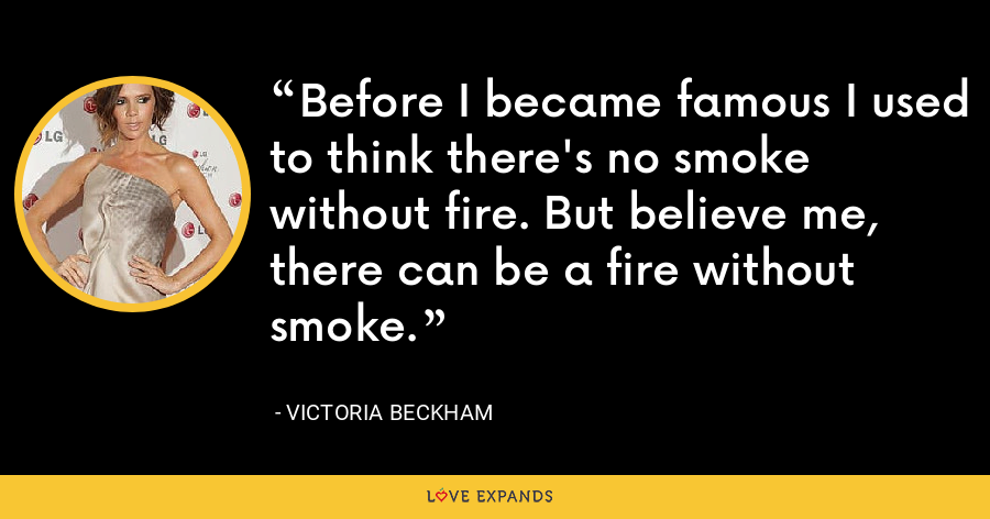 Before I became famous I used to think there's no smoke without fire. But believe me, there can be a fire without smoke. - Victoria Beckham