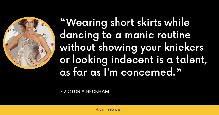 Wearing short skirts while dancing to a manic routine without showing your knickers or looking indecent is a talent, as far as I'm concerned. - Victoria Beckham