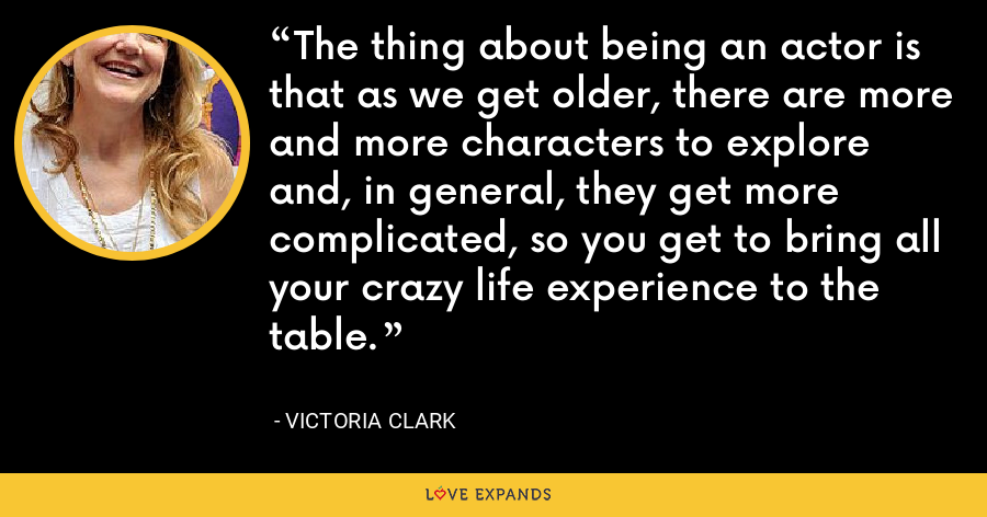 The thing about being an actor is that as we get older, there are more and more characters to explore and, in general, they get more complicated, so you get to bring all your crazy life experience to the table. - Victoria Clark