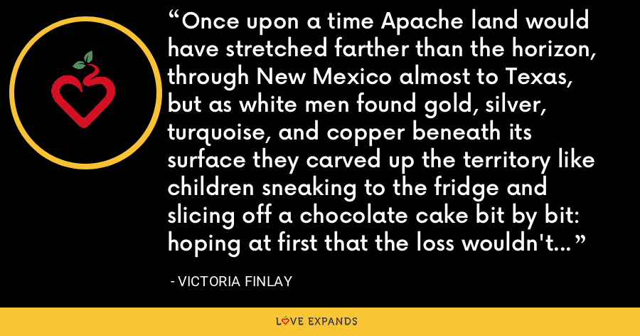 Once upon a time Apache land would have stretched farther than the horizon, through New Mexico almost to Texas, but as white men found gold, silver, turquoise, and copper beneath its surface they carved up the territory like children sneaking to the fridge and slicing off a chocolate cake bit by bit: hoping at first that the loss wouldn't be noticed but ultimately not really caring. - Victoria Finlay