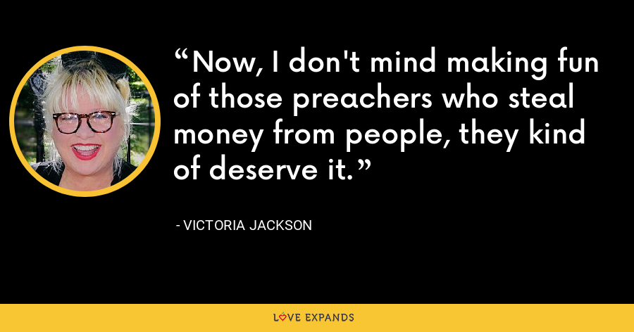 Now, I don't mind making fun of those preachers who steal money from people, they kind of deserve it. - Victoria Jackson