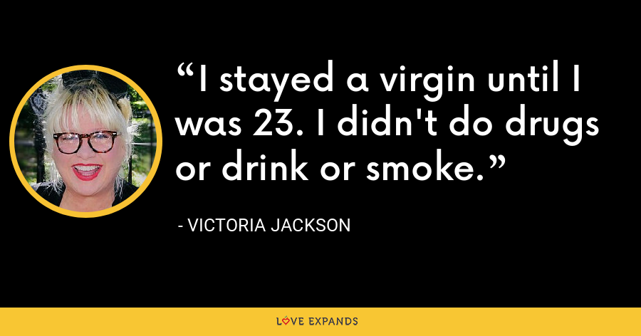 I stayed a virgin until I was 23. I didn't do drugs or drink or smoke. - Victoria Jackson