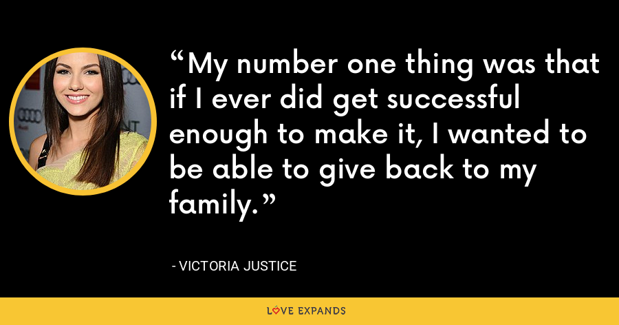 My number one thing was that if I ever did get successful enough to make it, I wanted to be able to give back to my family. - Victoria Justice