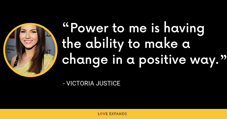 Power to me is having the ability to make a change in a positive way. - Victoria Justice