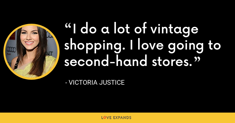 I do a lot of vintage shopping. I love going to second-hand stores. - Victoria Justice