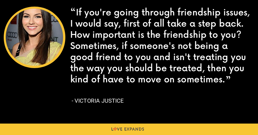 If you're going through friendship issues, I would say, first of all take a step back. How important is the friendship to you? Sometimes, if someone's not being a good friend to you and isn't treating you the way you should be treated, then you kind of have to move on sometimes. - Victoria Justice