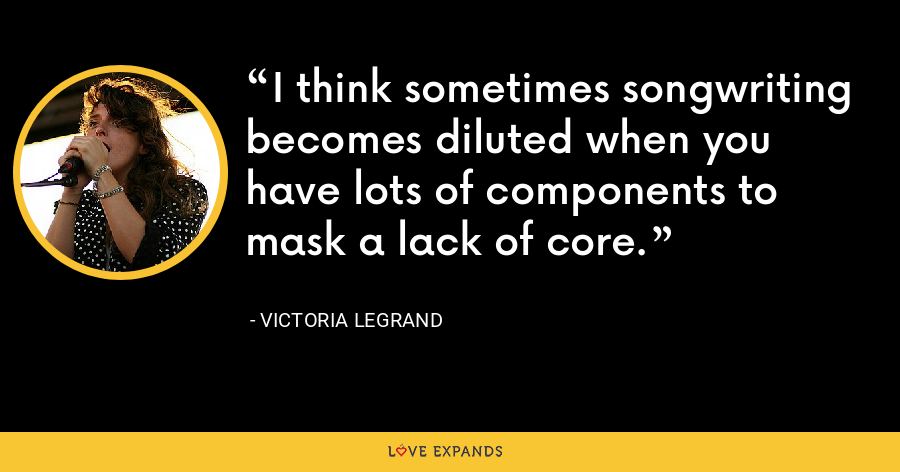 I think sometimes songwriting becomes diluted when you have lots of components to mask a lack of core. - Victoria Legrand