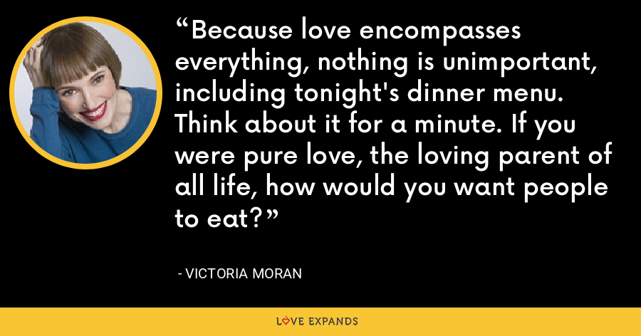 Because love encompasses everything, nothing is unimportant, including tonight's dinner menu. Think about it for a minute. If you were pure love, the loving parent of all life, how would you want people to eat? - Victoria Moran