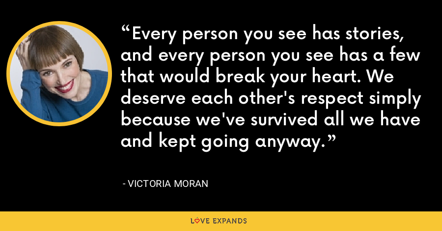 Every person you see has stories, and every person you see has a few that would break your heart. We deserve each other's respect simply because we've survived all we have and kept going anyway. - Victoria Moran