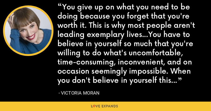 You give up on what you need to be doing because you forget that you're worth it. This is why most people aren't leading exemplary lives...You have to believe in yourself so much that you're willing to do what's uncomfortable, time-consuming, inconvenient, and on occasion seemingly impossible. When you don't believe in yourself this much, pretend. - Victoria Moran