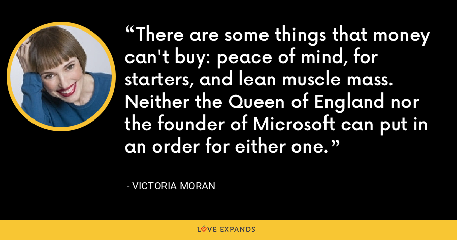 There are some things that money can't buy: peace of mind, for starters, and lean muscle mass. Neither the Queen of England nor the founder of Microsoft can put in an order for either one. - Victoria Moran