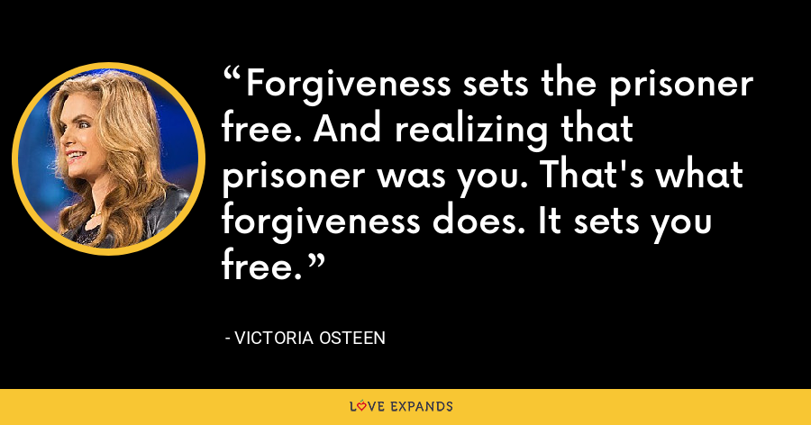 Forgiveness sets the prisoner free. And realizing that prisoner was you. That's what forgiveness does. It sets you free. - Victoria Osteen