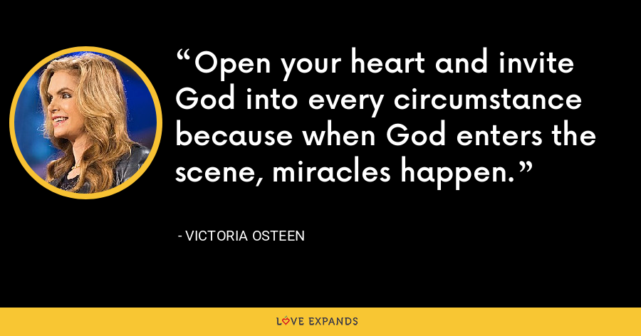 Open your heart and invite God into every circumstance because when God enters the scene, miracles happen. - Victoria Osteen