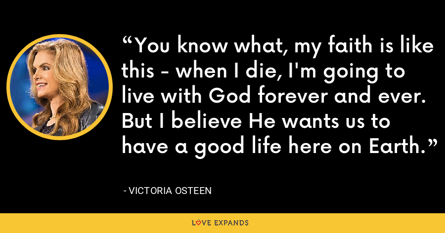 You know what, my faith is like this - when I die, I'm going to live with God forever and ever. But I believe He wants us to have a good life here on Earth. - Victoria Osteen