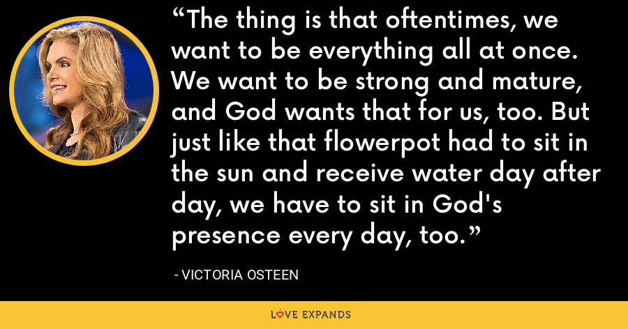 The thing is that oftentimes, we want to be everything all at once. We want to be strong and mature, and God wants that for us, too. But just like that flowerpot had to sit in the sun and receive water day after day, we have to sit in God's presence every day, too. - Victoria Osteen