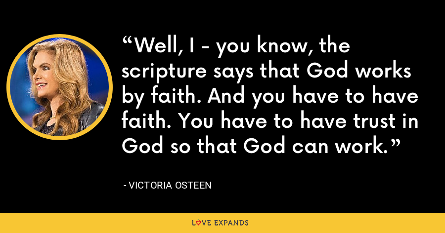 Well, I - you know, the scripture says that God works by faith. And you have to have faith. You have to have trust in God so that God can work. - Victoria Osteen