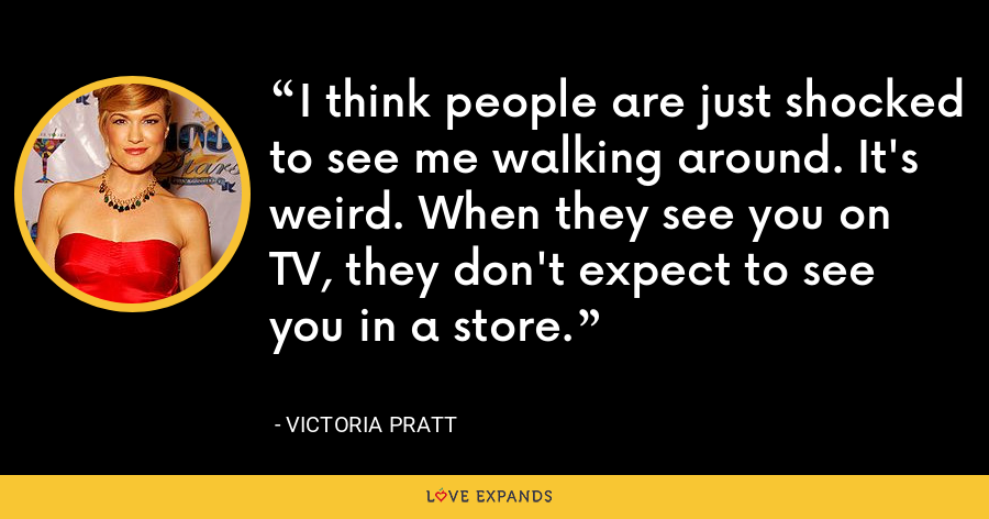 I think people are just shocked to see me walking around. It's weird. When they see you on TV, they don't expect to see you in a store. - Victoria Pratt