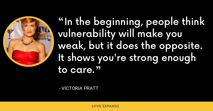 In the beginning, people think vulnerability will make you weak, but it does the opposite. It shows you're strong enough to care. - Victoria Pratt