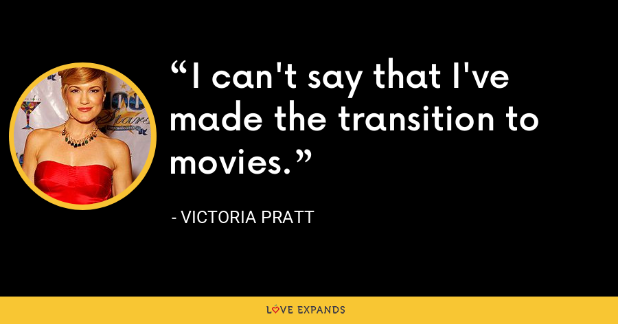 I can't say that I've made the transition to movies. - Victoria Pratt