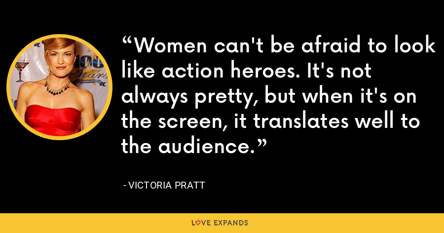 Women can't be afraid to look like action heroes. It's not always pretty, but when it's on the screen, it translates well to the audience. - Victoria Pratt