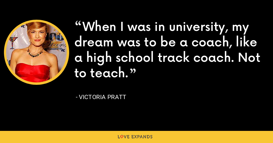 When I was in university, my dream was to be a coach, like a high school track coach. Not to teach. - Victoria Pratt