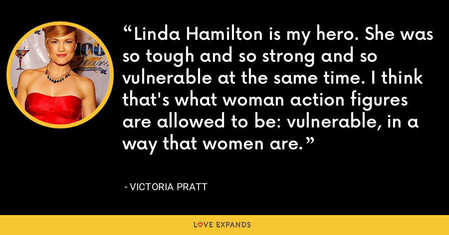 Linda Hamilton is my hero. She was so tough and so strong and so vulnerable at the same time. I think that's what woman action figures are allowed to be: vulnerable, in a way that women are. - Victoria Pratt