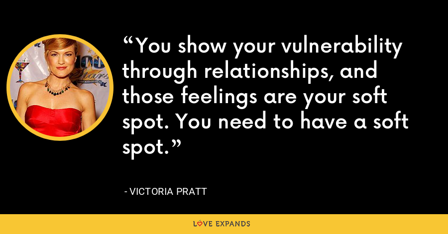 You show your vulnerability through relationships, and those feelings are your soft spot. You need to have a soft spot. - Victoria Pratt