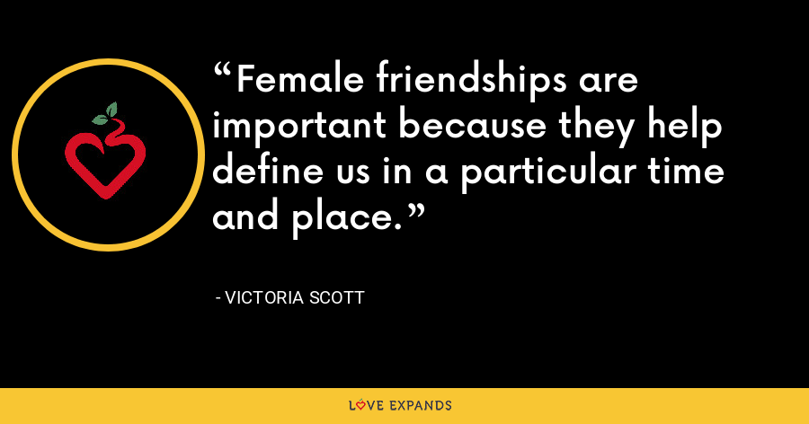 Female friendships are important because they help define us in a particular time and place. - Victoria Scott