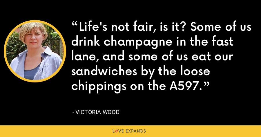 Life's not fair, is it? Some of us drink champagne in the fast lane, and some of us eat our sandwiches by the loose chippings on the A597. - Victoria Wood