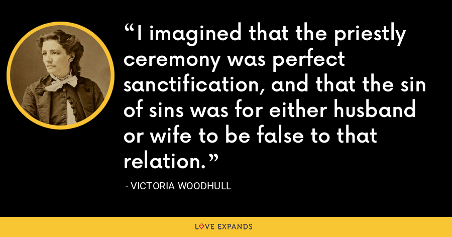 I imagined that the priestly ceremony was perfect sanctification, and that the sin of sins was for either husband or wife to be false to that relation. - Victoria Woodhull