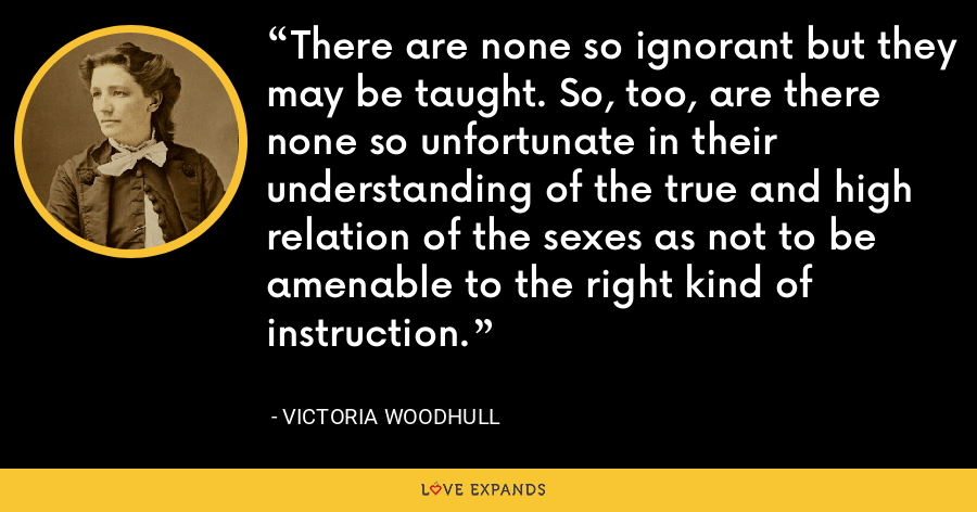 There are none so ignorant but they may be taught. So, too, are there none so unfortunate in their understanding of the true and high relation of the sexes as not to be amenable to the right kind of instruction. - Victoria Woodhull