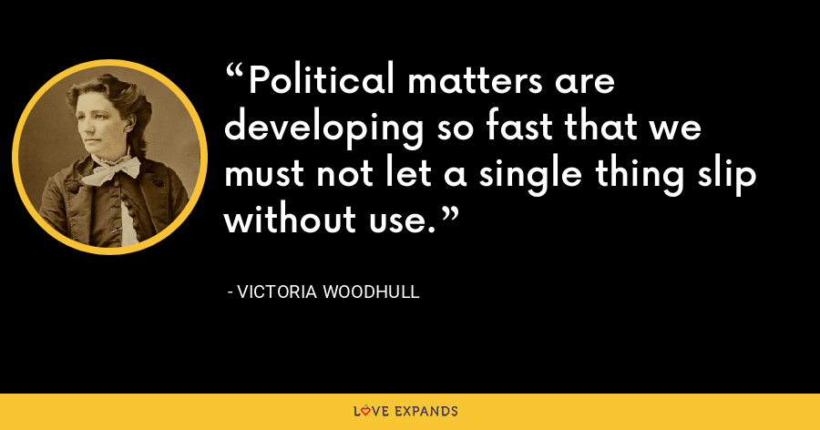 Political matters are developing so fast that we must not let a single thing slip without use. - Victoria Woodhull
