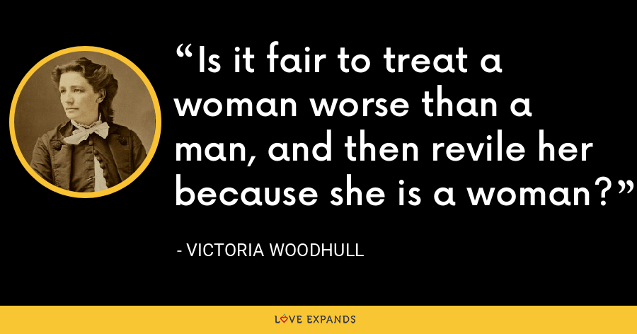 Is it fair to treat a woman worse than a man, and then revile her because she is a woman? - Victoria Woodhull