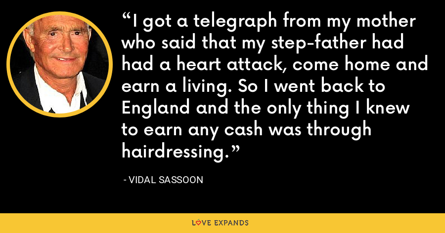 I got a telegraph from my mother who said that my step-father had had a heart attack, come home and earn a living. So I went back to England and the only thing I knew to earn any cash was through hairdressing. - Vidal Sassoon