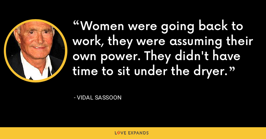 Women were going back to work, they were assuming their own power. They didn't have time to sit under the dryer. - Vidal Sassoon
