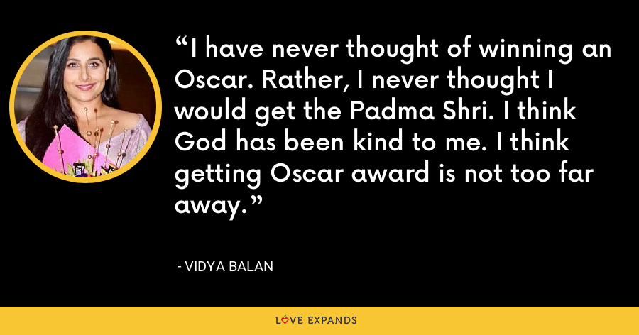 I have never thought of winning an Oscar. Rather, I never thought I would get the Padma Shri. I think God has been kind to me. I think getting Oscar award is not too far away. - Vidya Balan
