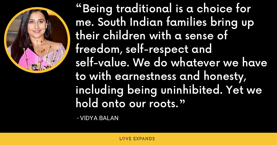 Being traditional is a choice for me. South Indian families bring up their children with a sense of freedom, self-respect and self-value. We do whatever we have to with earnestness and honesty, including being uninhibited. Yet we hold onto our roots. - Vidya Balan