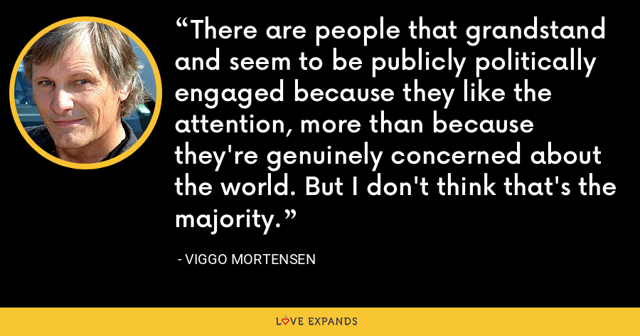 There are people that grandstand and seem to be publicly politically engaged because they like the attention, more than because they're genuinely concerned about the world. But I don't think that's the majority. - Viggo Mortensen