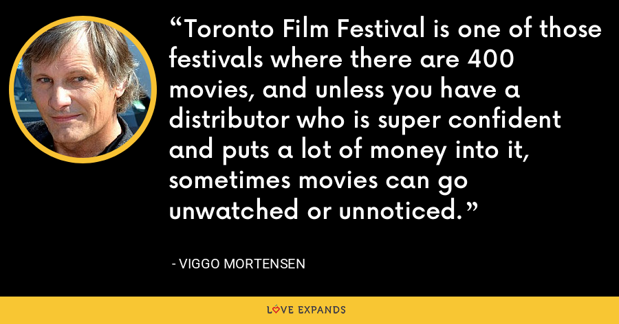 Toronto Film Festival is one of those festivals where there are 400 movies, and unless you have a distributor who is super confident and puts a lot of money into it, sometimes movies can go unwatched or unnoticed. - Viggo Mortensen
