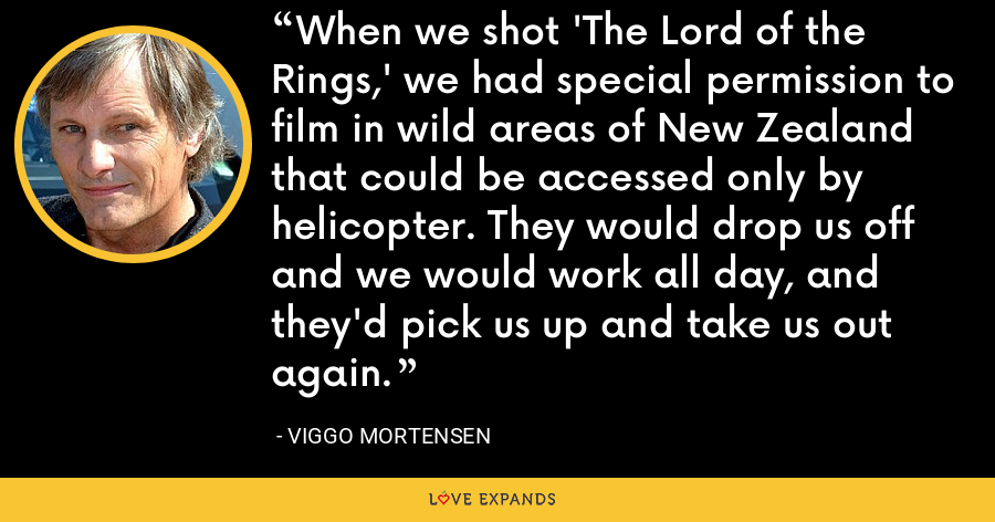 When we shot 'The Lord of the Rings,' we had special permission to film in wild areas of New Zealand that could be accessed only by helicopter. They would drop us off and we would work all day, and they'd pick us up and take us out again. - Viggo Mortensen