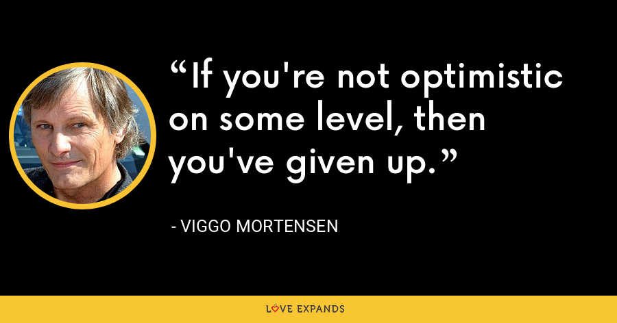 If you're not optimistic on some level, then you've given up. - Viggo Mortensen