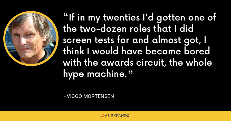 If in my twenties I'd gotten one of the two-dozen roles that I did screen tests for and almost got, I think I would have become bored with the awards circuit, the whole hype machine. - Viggo Mortensen