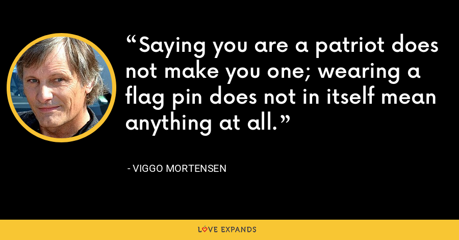 Saying you are a patriot does not make you one; wearing a flag pin does not in itself mean anything at all. - Viggo Mortensen