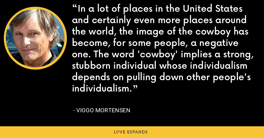 In a lot of places in the United States and certainly even more places around the world, the image of the cowboy has become, for some people, a negative one. The word 'cowboy' implies a strong, stubborn individual whose individualism depends on pulling down other people's individualism. - Viggo Mortensen