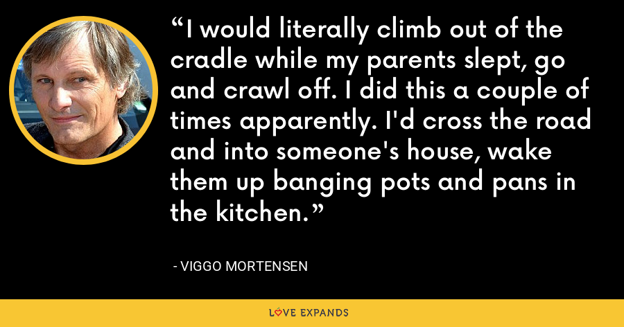 I would literally climb out of the cradle while my parents slept, go and crawl off. I did this a couple of times apparently. I'd cross the road and into someone's house, wake them up banging pots and pans in the kitchen. - Viggo Mortensen