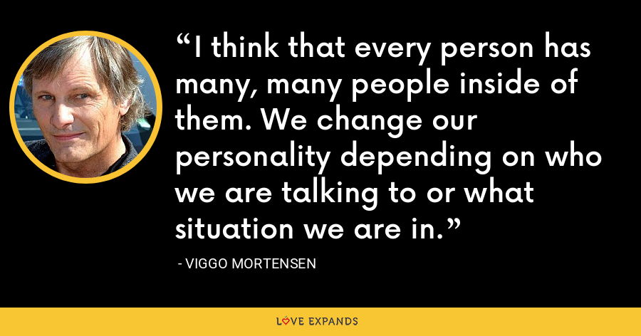 I think that every person has many, many people inside of them. We change our personality depending on who we are talking to or what situation we are in. - Viggo Mortensen