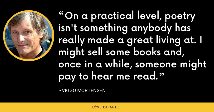 On a practical level, poetry isn't something anybody has really made a great living at. I might sell some books and, once in a while, someone might pay to hear me read. - Viggo Mortensen