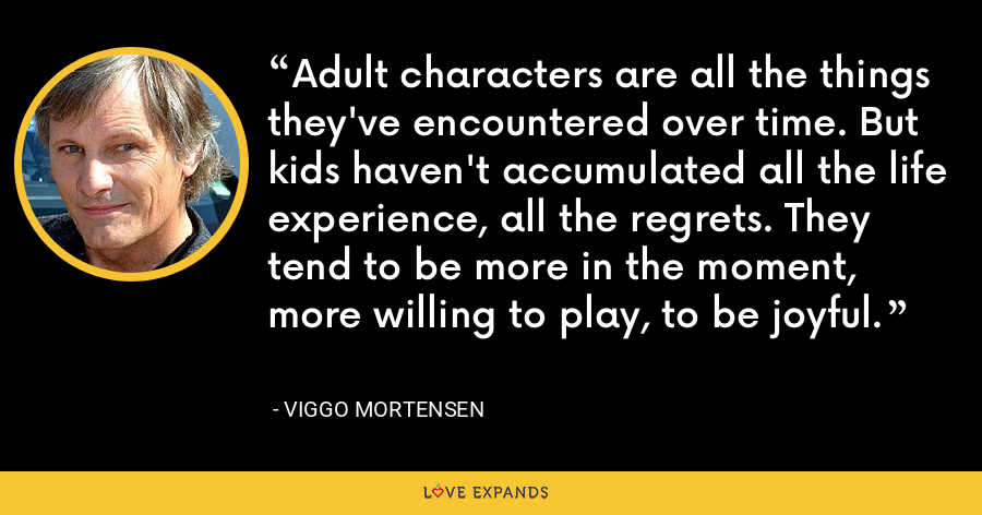 Adult characters are all the things they've encountered over time. But kids haven't accumulated all the life experience, all the regrets. They tend to be more in the moment, more willing to play, to be joyful. - Viggo Mortensen