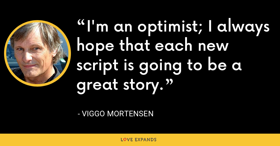 I'm an optimist; I always hope that each new script is going to be a great story. - Viggo Mortensen
